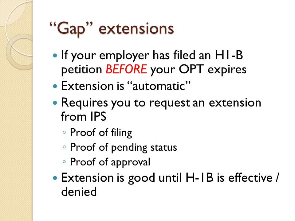 Gap extensions If your employer has filed an H1-B petition BEFORE your OPT expires Extension is automatic Requires you to request an extension from IPS ◦ Proof of filing ◦ Proof of pending status ◦ Proof of approval Extension is good until H-1B is effective / denied