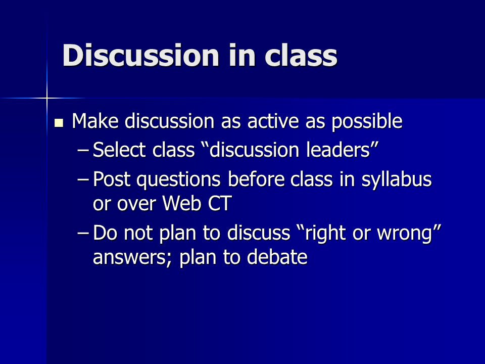 Discussion in class Make discussion as active as possible Make discussion as active as possible –Select class discussion leaders –Post questions before class in syllabus or over Web CT –Do not plan to discuss right or wrong answers; plan to debate