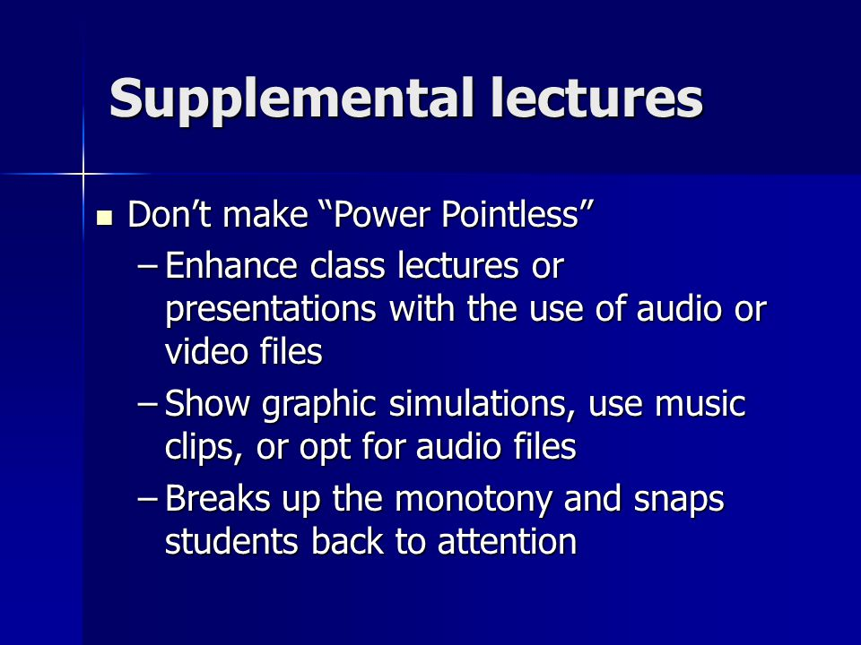 Supplemental lectures Don't make Power Pointless Don't make Power Pointless –Enhance class lectures or presentations with the use of audio or video files –Show graphic simulations, use music clips, or opt for audio files –Breaks up the monotony and snaps students back to attention