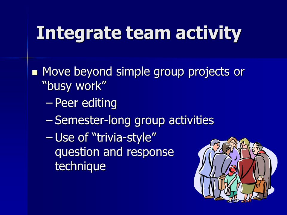 Integrate team activity Move beyond simple group projects or busy work Move beyond simple group projects or busy work –Peer editing –Semester-long group activities –Use of trivia-style question and response technique