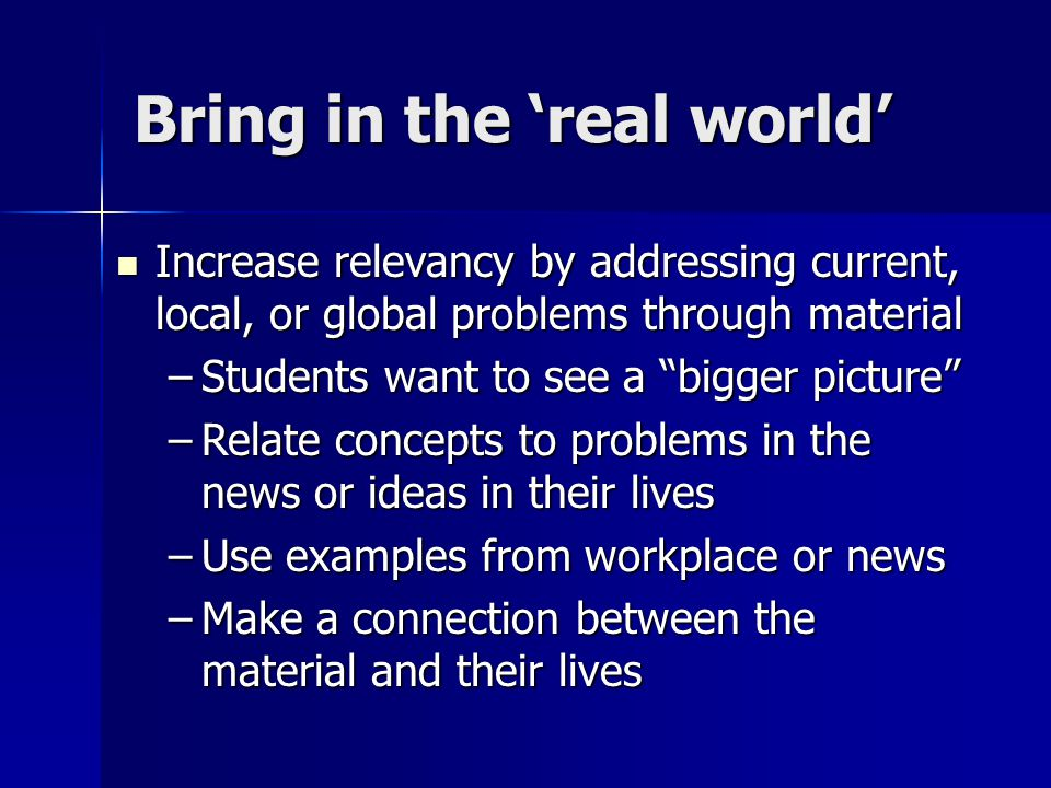 Bring in the 'real world' Increase relevancy by addressing current, local, or global problems through material Increase relevancy by addressing current, local, or global problems through material –Students want to see a bigger picture –Relate concepts to problems in the news or ideas in their lives –Use examples from workplace or news –Make a connection between the material and their lives