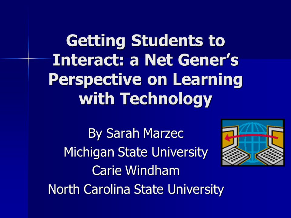 Getting Students to Interact: a Net Gener's Perspective on Learning with Technology By Sarah Marzec Michigan State University Carie Windham North Caro