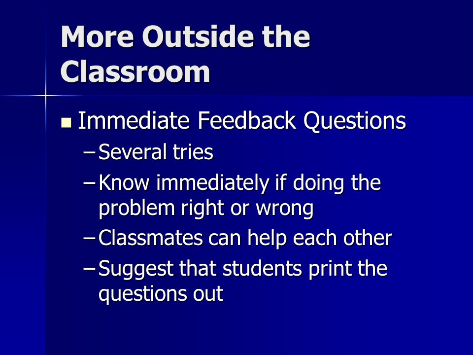More Outside the Classroom Immediate Feedback Questions Immediate Feedback Questions –Several tries –Know immediately if doing the problem right or wr