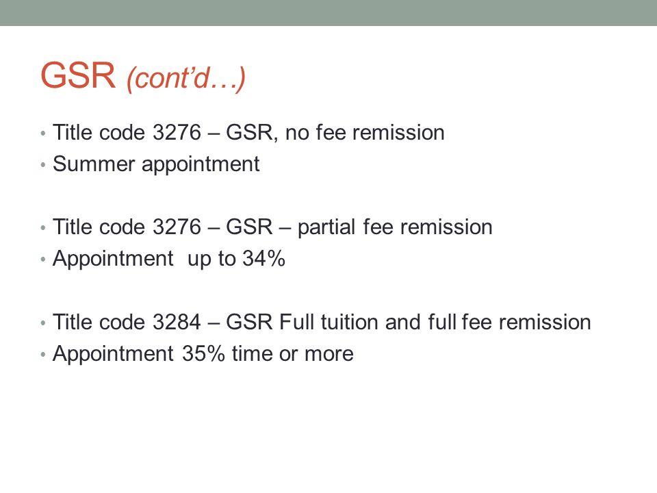 GSR (cont'd…) Title code 3276 – GSR, no fee remission Summer appointment Title code 3276 – GSR – partial fee remission Appointment up to 34% Title code 3284 – GSR Full tuition and full fee remission Appointment 35% time or more