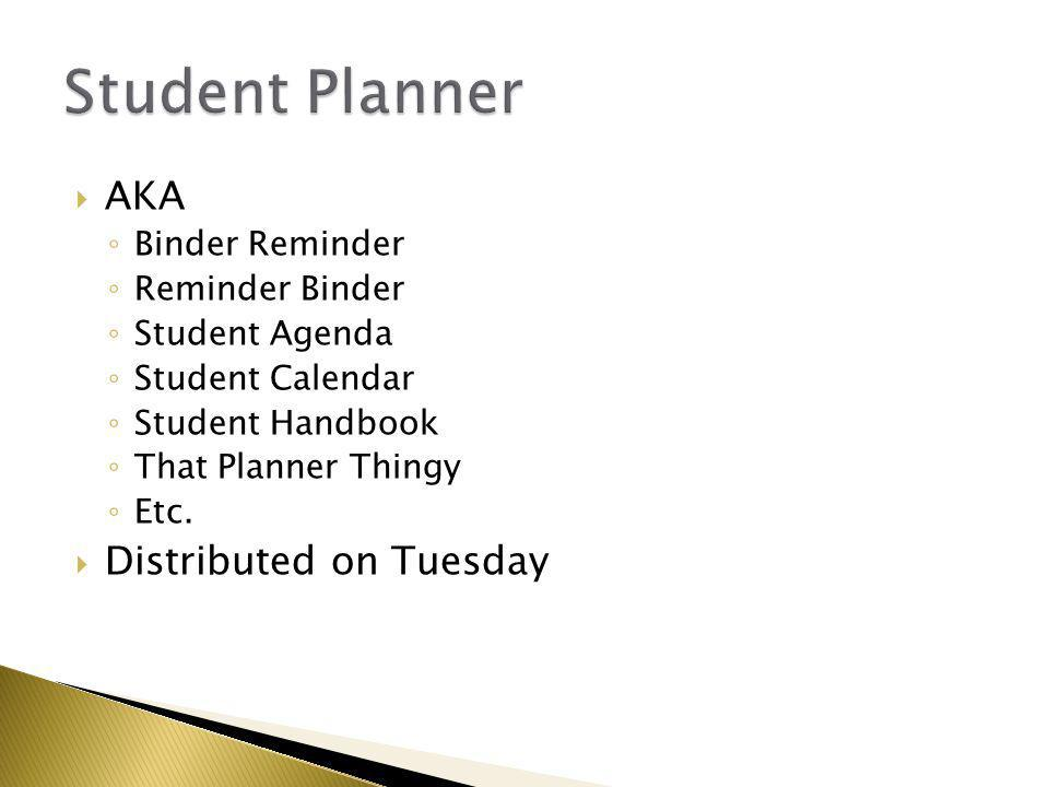  AKA ◦ Binder Reminder ◦ Reminder Binder ◦ Student Agenda ◦ Student Calendar ◦ Student Handbook ◦ That Planner Thingy ◦ Etc.  Distributed on Tuesday