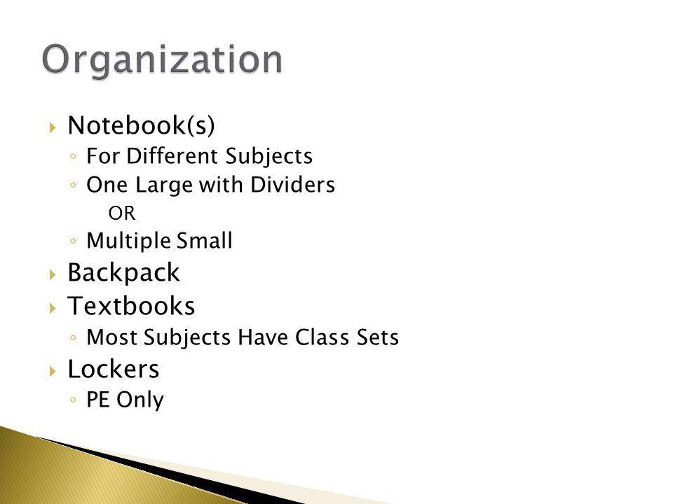  Notebook(s) ◦ For Different Subjects ◦ One Large with Dividers OR ◦ Multiple Small  Backpack  Textbooks ◦ Most Subjects Have Class Sets  Lockers