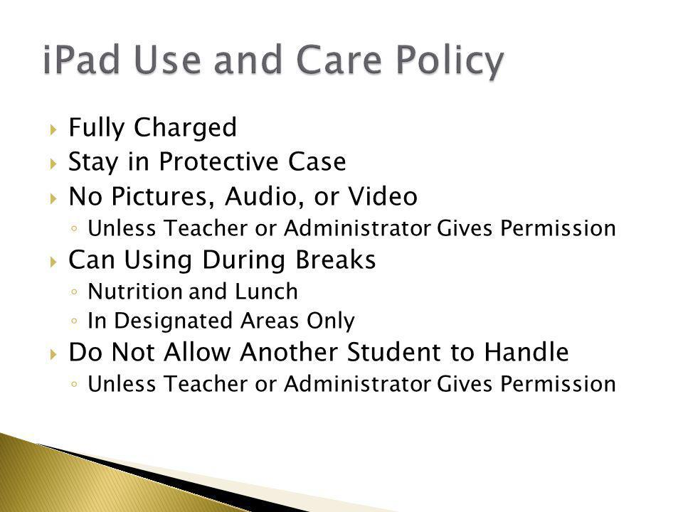  Fully Charged  Stay in Protective Case  No Pictures, Audio, or Video ◦ Unless Teacher or Administrator Gives Permission  Can Using During Breaks