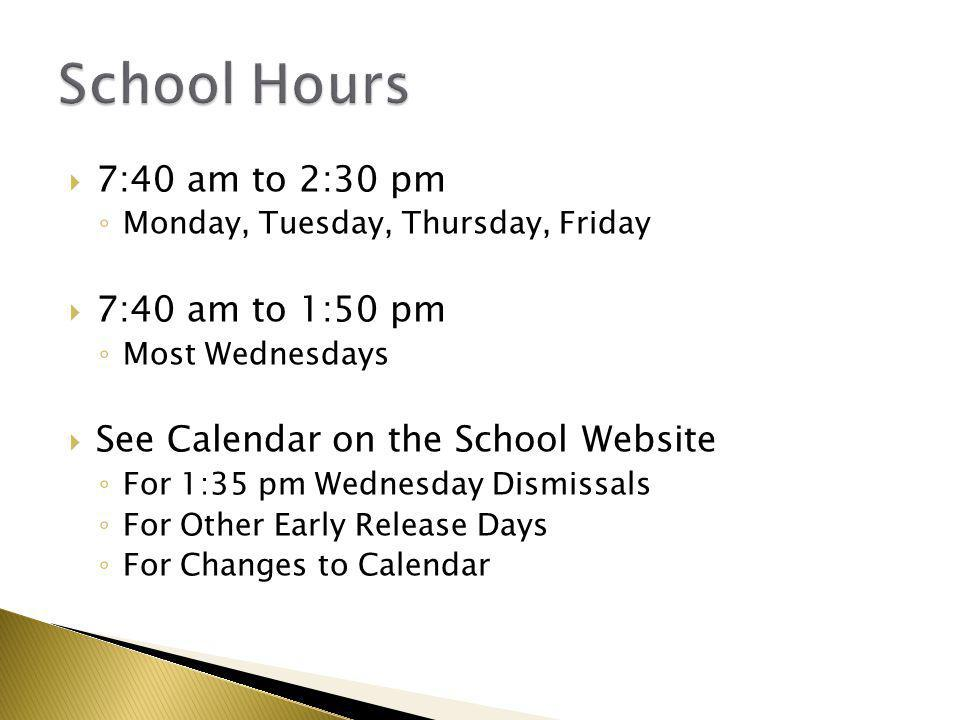  7:40 am to 2:30 pm ◦ Monday, Tuesday, Thursday, Friday  7:40 am to 1:50 pm ◦ Most Wednesdays  See Calendar on the School Website ◦ For 1:35 pm Wed