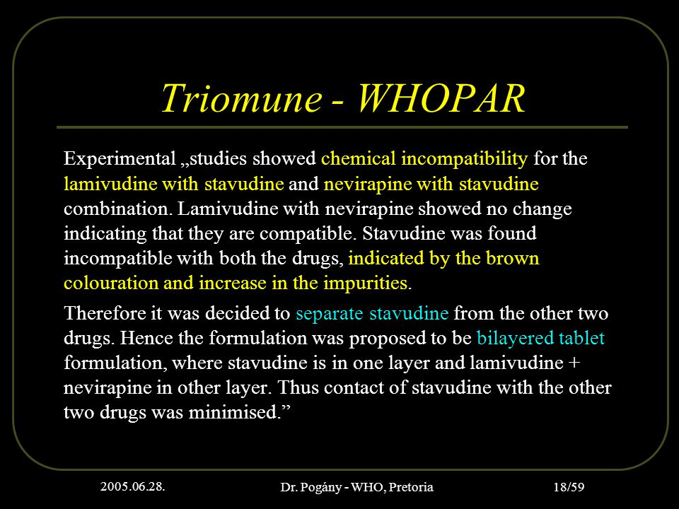 "2005.06.28. Dr. Pogány - WHO, Pretoria 18/59 Triomune - WHOPAR Experimental ""studies showed chemical incompatibility for the lamivudine with stavudine"