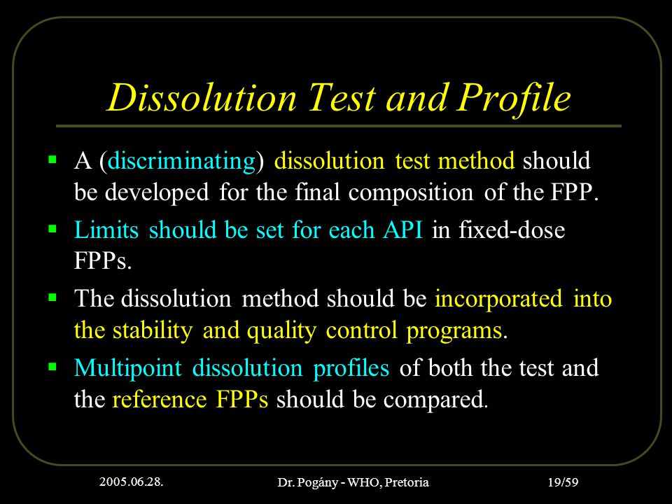 2005.06.28. Dr. Pogány - WHO, Pretoria 19/59 Dissolution Test and Profile  A (discriminating) dissolution test method should be developed for the fin