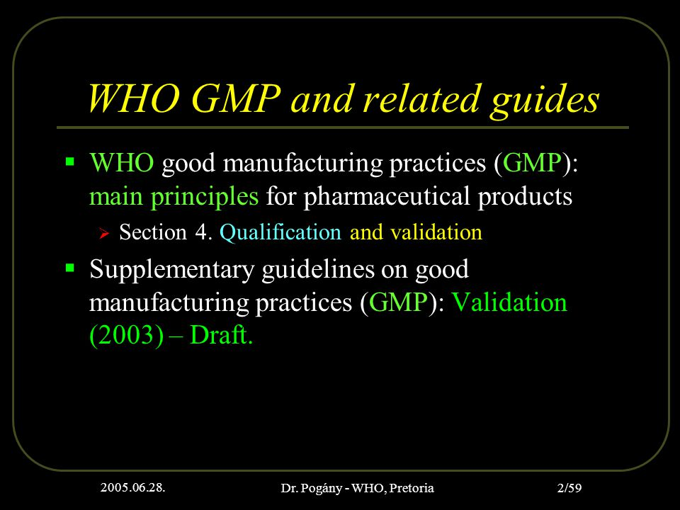 2005.06.28. Dr. Pogány - WHO, Pretoria 2/59 WHO GMP and related guides  WHO good manufacturing practices (GMP): main principles for pharmaceutical pr