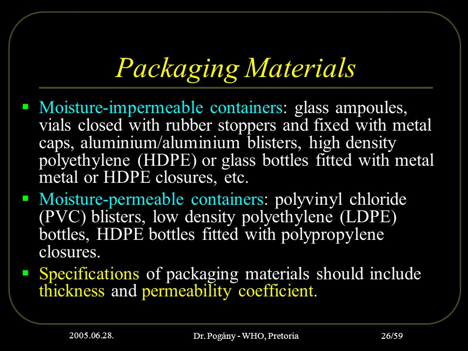 2005.06.28. Dr. Pogány - WHO, Pretoria 26/59 Packaging Materials  Moisture-impermeable containers: glass ampoules, vials closed with rubber stoppers