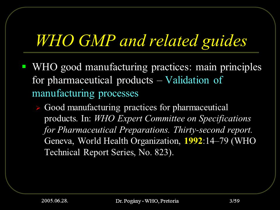 2005.06.28. Dr. Pogány - WHO, Pretoria 3/59 WHO GMP and related guides  WHO good manufacturing practices: main principles for pharmaceutical products