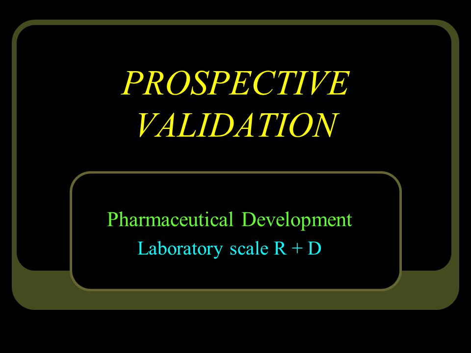PROSPECTIVE VALIDATION Pharmaceutical Development Laboratory scale R + D