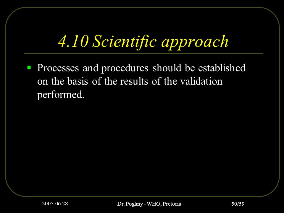 2005.06.28. Dr. Pogány - WHO, Pretoria 50/59 4.10 Scientific approach  Processes and procedures should be established on the basis of the results of