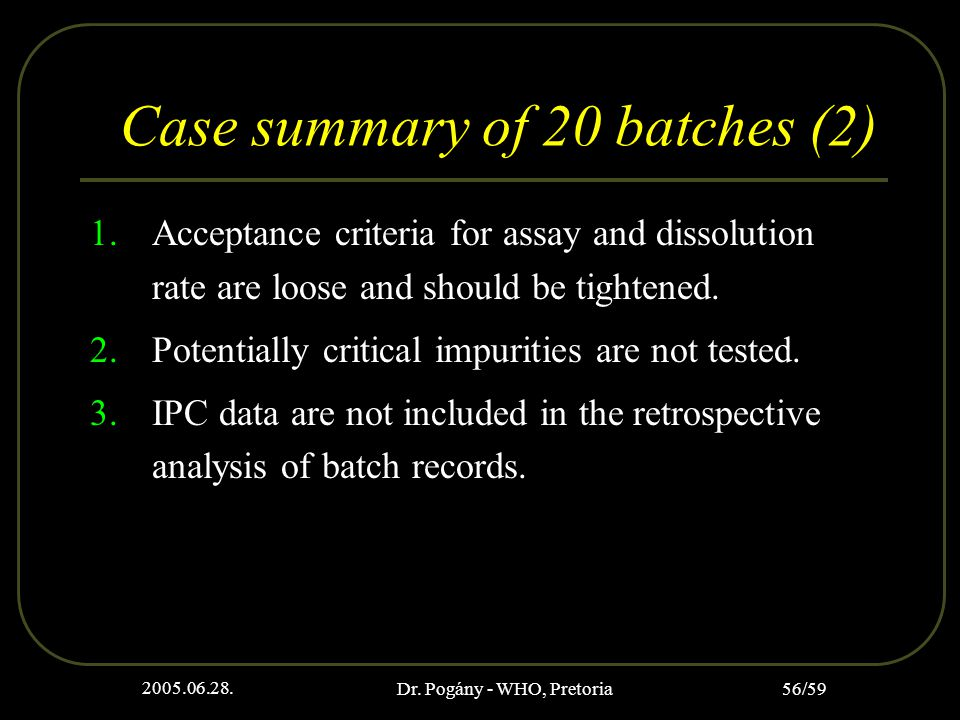 2005.06.28. Dr. Pogány - WHO, Pretoria 56/59 Case summary of 20 batches (2) 1.Acceptance criteria for assay and dissolution rate are loose and should
