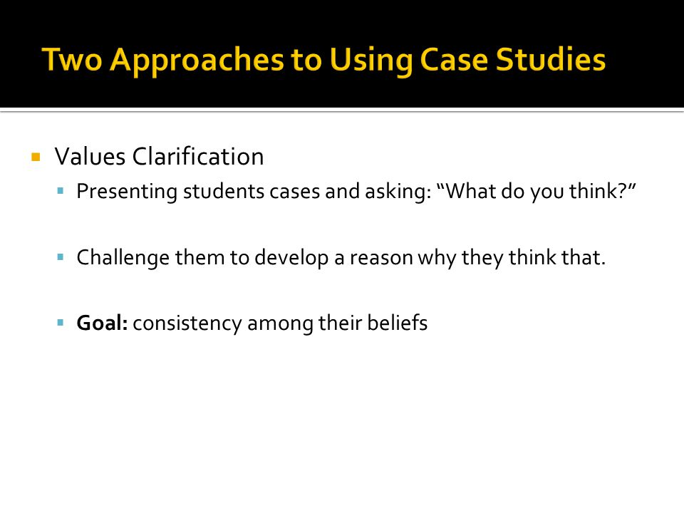  Values Clarification  Presenting students cases and asking: What do you think?  Challenge them to develop a reason why they think that.