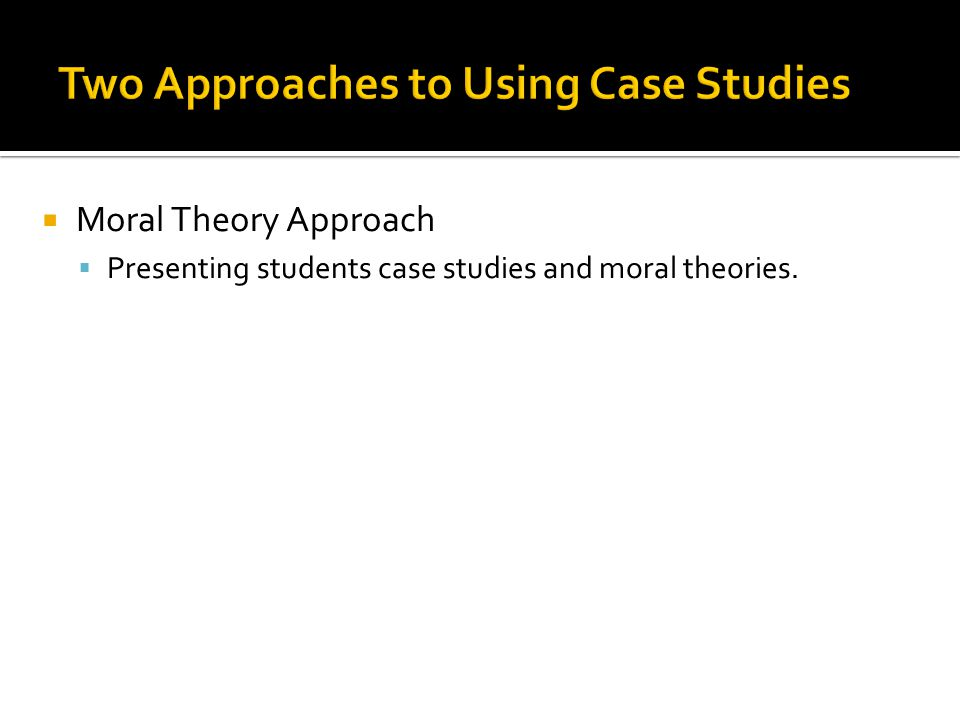  Moral Theory Approach  Presenting students case studies and moral theories.