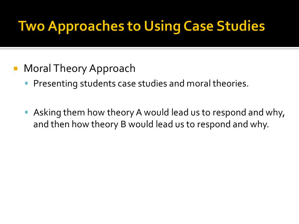  Moral Theory Approach  Presenting students case studies and moral theories.  Asking them how theory A would lead us to respond and why, and then h