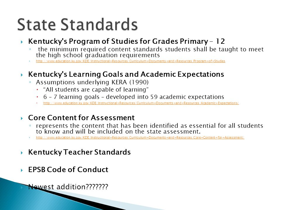  Kentucky s Program of Studies for Grades Primary – 12 ◦ the minimum required content standards students shall be taught to meet the high school graduation requirements ◦ http://www.education.ky.gov/KDE/Instructional+Resources/Curriculum+Documents+and+Resources/Program+of+Studies http://www.education.ky.gov/KDE/Instructional+Resources/Curriculum+Documents+and+Resources/Program+of+Studies  Kentucky s Learning Goals and Academic Expectations ◦ Assumptions underlying KERA (1990)  All students are capable of learning  6 – 7 learning goals – developed into 59 academic expectations  http://www.education.ky.gov/KDE/Instructional+Resources/Curriculum+Documents+and+Resources/Academic+Expectations/ http://www.education.ky.gov/KDE/Instructional+Resources/Curriculum+Documents+and+Resources/Academic+Expectations/  Core Content for Assessment ◦ represents the content that has been identified as essential for all students to know and will be included on the state assessment.