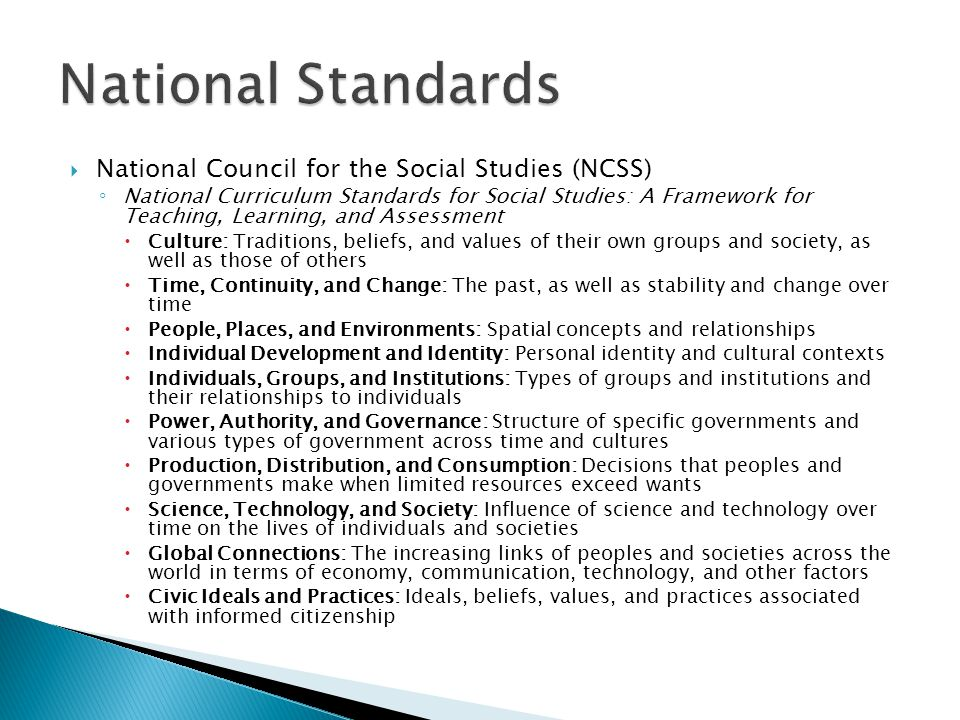  National Council for the Social Studies (NCSS) ◦ National Curriculum Standards for Social Studies: A Framework for Teaching, Learning, and Assessment  Culture: Traditions, beliefs, and values of their own groups and society, as well as those of others  Time, Continuity, and Change: The past, as well as stability and change over time  People, Places, and Environments: Spatial concepts and relationships  Individual Development and Identity: Personal identity and cultural contexts  Individuals, Groups, and Institutions: Types of groups and institutions and their relationships to individuals  Power, Authority, and Governance: Structure of specific governments and various types of government across time and cultures  Production, Distribution, and Consumption: Decisions that peoples and governments make when limited resources exceed wants  Science, Technology, and Society: Influence of science and technology over time on the lives of individuals and societies  Global Connections: The increasing links of peoples and societies across the world in terms of economy, communication, technology, and other factors  Civic Ideals and Practices: Ideals, beliefs, values, and practices associated with informed citizenship