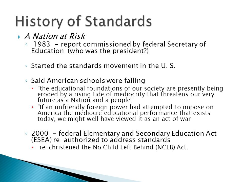  A Nation at Risk ◦ 1983 - report commissioned by federal Secretary of Education (who was the president?) ◦ Started the standards movement in the U.