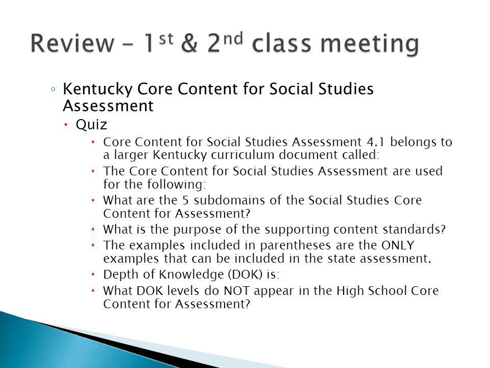 ◦ Kentucky Core Content for Social Studies Assessment  Quiz  Core Content for Social Studies Assessment 4.1 belongs to a larger Kentucky curriculum document called:  The Core Content for Social Studies Assessment are used for the following:  What are the 5 subdomains of the Social Studies Core Content for Assessment.