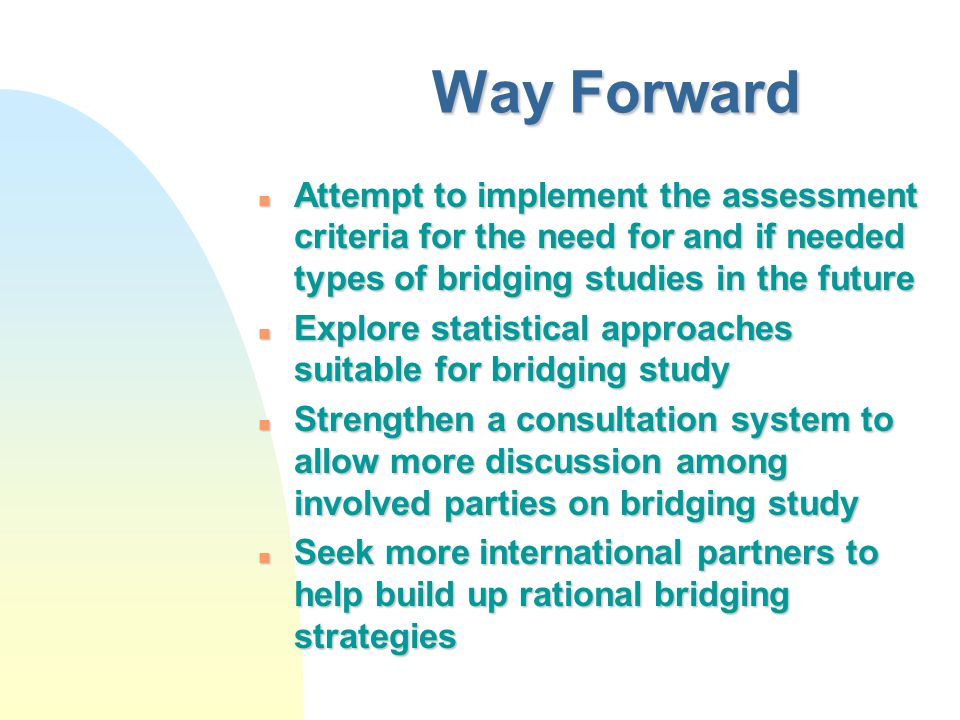 Way Forward n Attempt to implement the assessment criteria for the need for and if needed types of bridging studies in the future n Explore statistical approaches suitable for bridging study n Strengthen a consultation system to allow more discussion among involved parties on bridging study n Seek more international partners to help build up rational bridging strategies