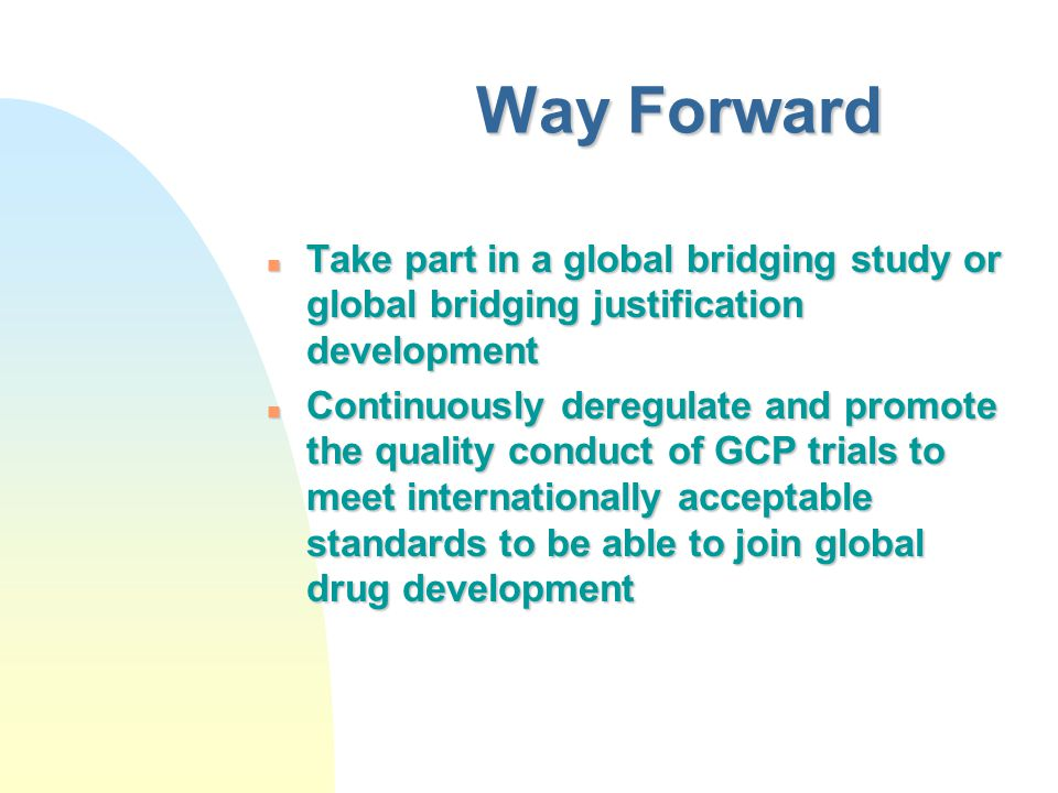 Way Forward n Take part in a global bridging study or global bridging justification development n Continuously deregulate and promote the quality conduct of GCP trials to meet internationally acceptable standards to be able to join global drug development