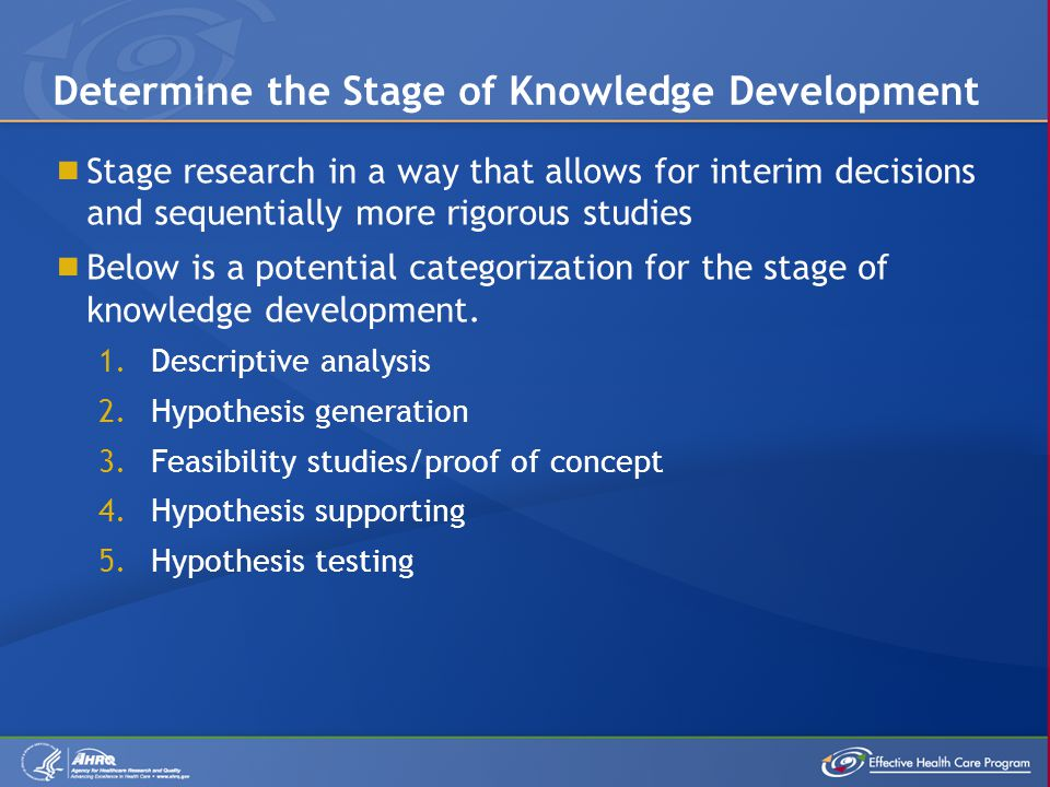  Stage research in a way that allows for interim decisions and sequentially more rigorous studies  Below is a potential categorization for the stage