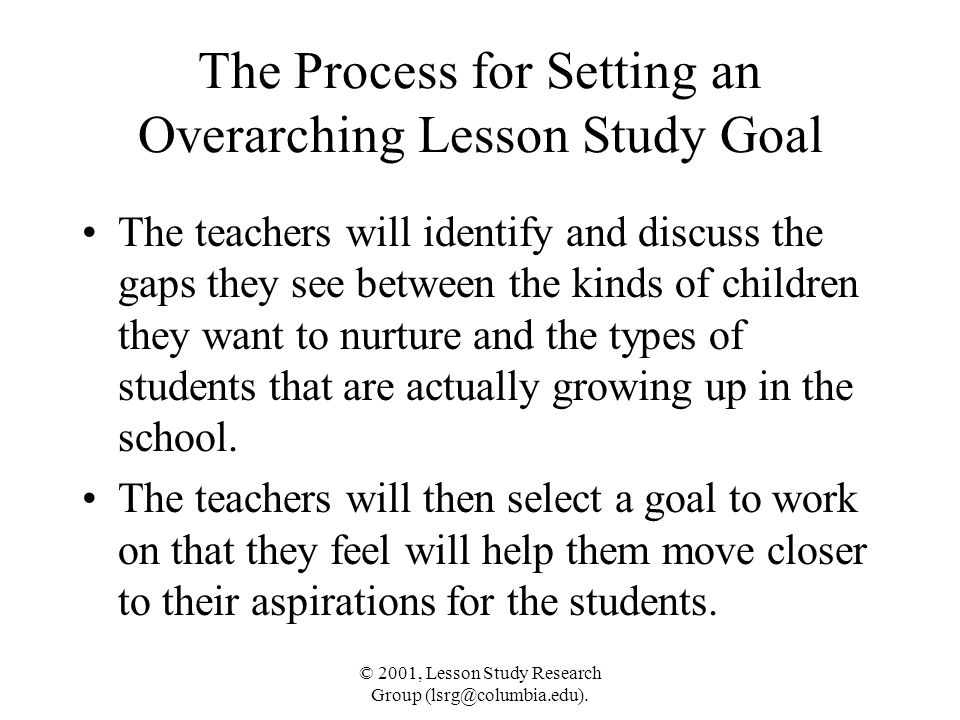 © 2001, Lesson Study Research Group (lsrg@columbia.edu). The Process for Setting an Overarching Lesson Study Goal The teachers will identify and discu