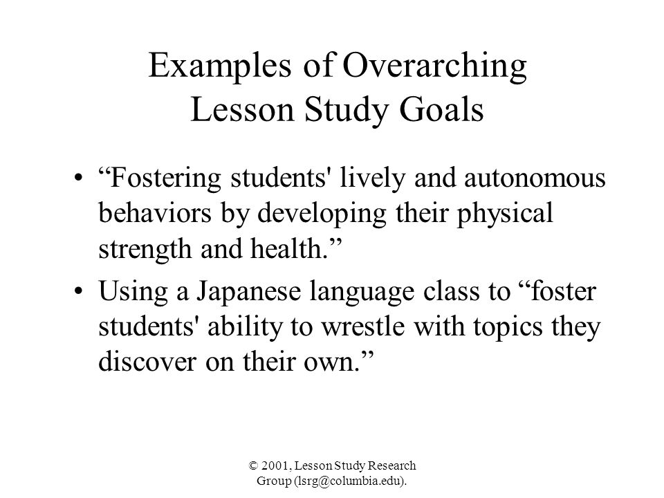"""© 2001, Lesson Study Research Group (lsrg@columbia.edu). Examples of Overarching Lesson Study Goals """"Fostering students' lively and autonomous behavio"""