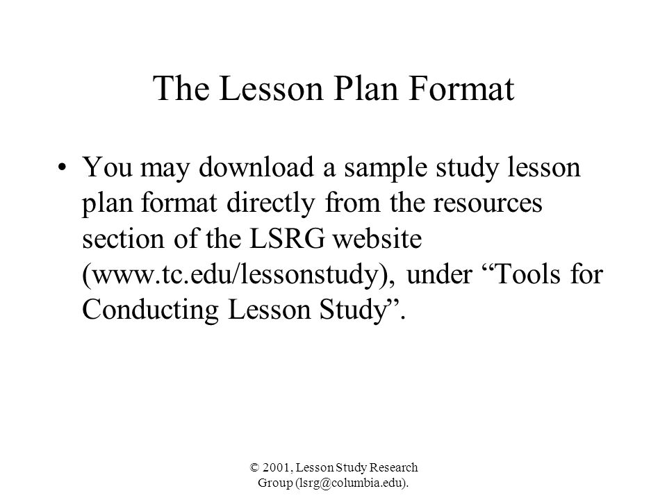 © 2001, Lesson Study Research Group (lsrg@columbia.edu). The Lesson Plan Format You may download a sample study lesson plan format directly from the r