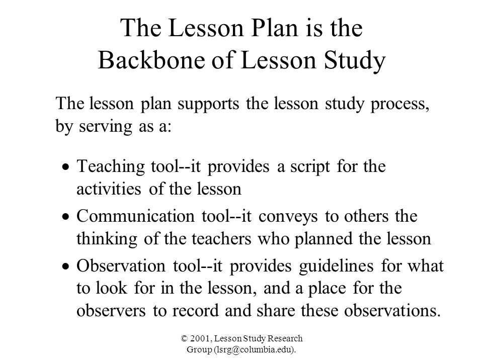 © 2001, Lesson Study Research Group (lsrg@columbia.edu). The Lesson Plan is the Backbone of Lesson Study The lesson plan supports the lesson study pro