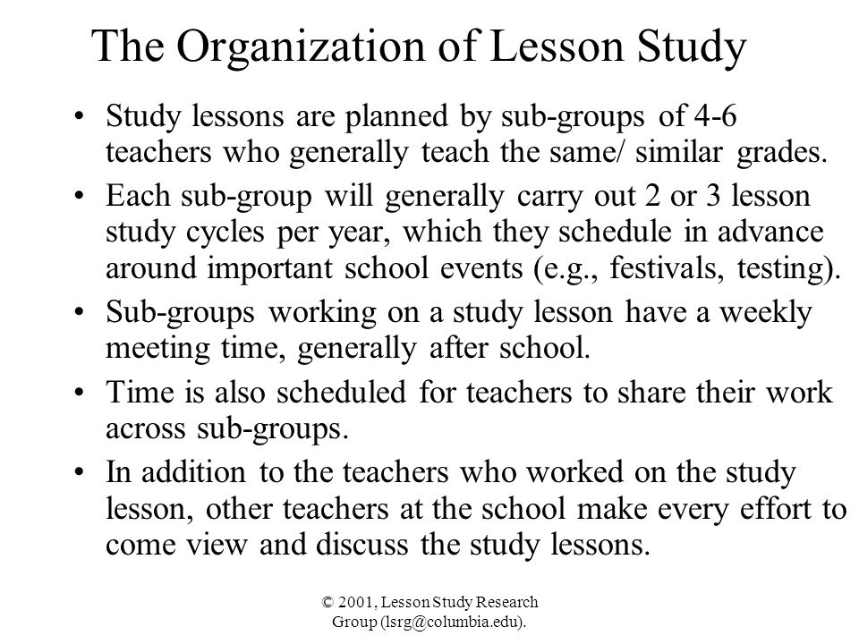 © 2001, Lesson Study Research Group (lsrg@columbia.edu). The Organization of Lesson Study Study lessons are planned by sub-groups of 4-6 teachers who