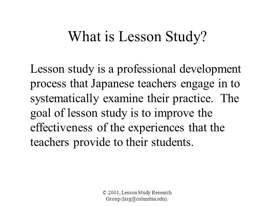 © 2001, Lesson Study Research Group (lsrg@columbia.edu). What is Lesson Study? Lesson study is a professional development process that Japanese teache