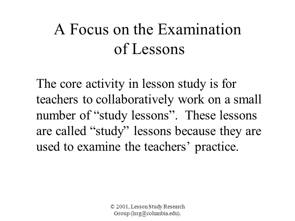 © 2001, Lesson Study Research Group (lsrg@columbia.edu). A Focus on the Examination of Lessons The core activity in lesson study is for teachers to co