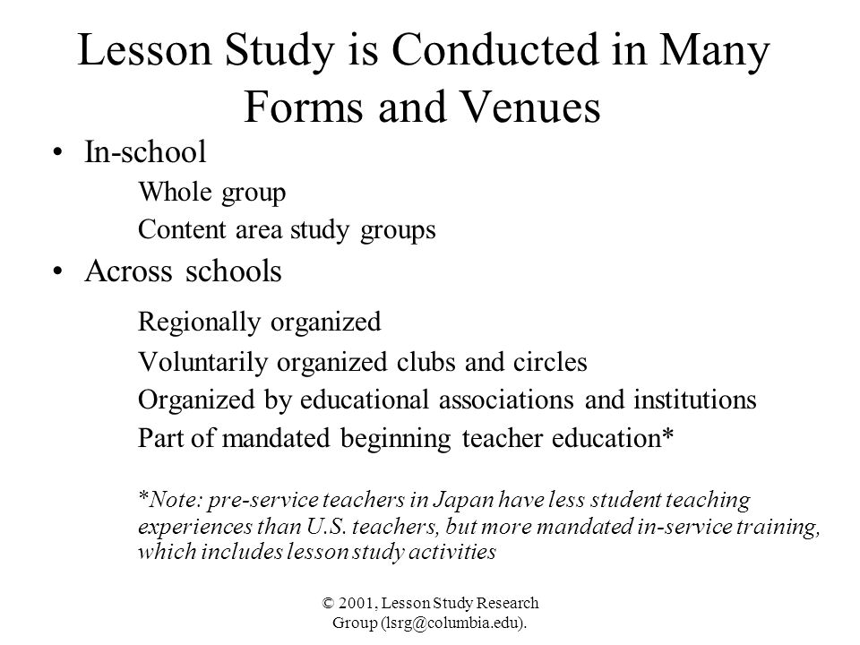 © 2001, Lesson Study Research Group (lsrg@columbia.edu). Lesson Study is Conducted in Many Forms and Venues In-school Whole group Content area study g