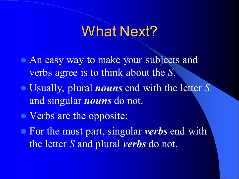 What Next.An easy way to make your subjects and verbs agree is to think about the S.