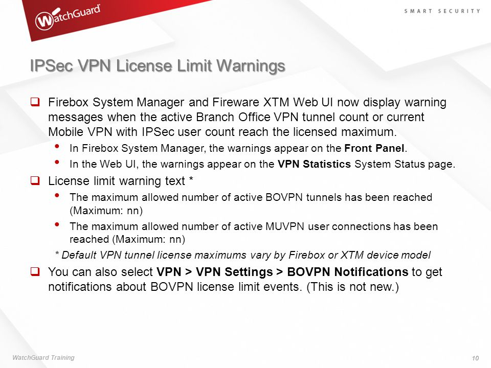 IPSec VPN License Limit Warnings  Firebox System Manager and Fireware XTM Web UI now display warning messages when the active Branch Office VPN tunnel count or current Mobile VPN with IPSec user count reach the licensed maximum.