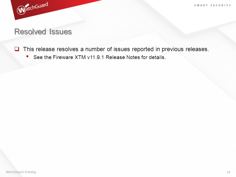 Resolved Issues  This release resolves a number of issues reported in previous releases. See the Fireware XTM v11.9.1 Release Notes for details. Watc