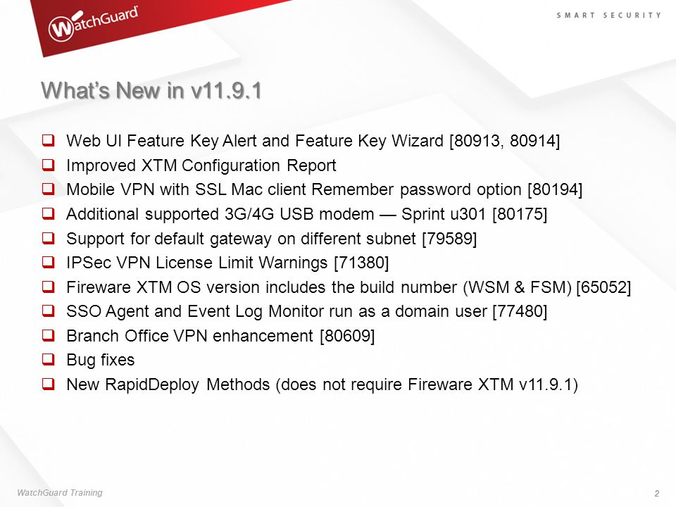 What's New in v11.9.1  Web UI Feature Key Alert and Feature Key Wizard [80913, 80914]  Improved XTM Configuration Report  Mobile VPN with SSL Mac client Remember password option [80194]  Additional supported 3G/4G USB modem — Sprint u301 [80175]  Support for default gateway on different subnet [79589]  IPSec VPN License Limit Warnings [71380]  Fireware XTM OS version includes the build number (WSM & FSM) [65052]  SSO Agent and Event Log Monitor run as a domain user [77480]  Branch Office VPN enhancement [80609]  Bug fixes  New RapidDeploy Methods (does not require Fireware XTM v11.9.1) WatchGuard Training 2