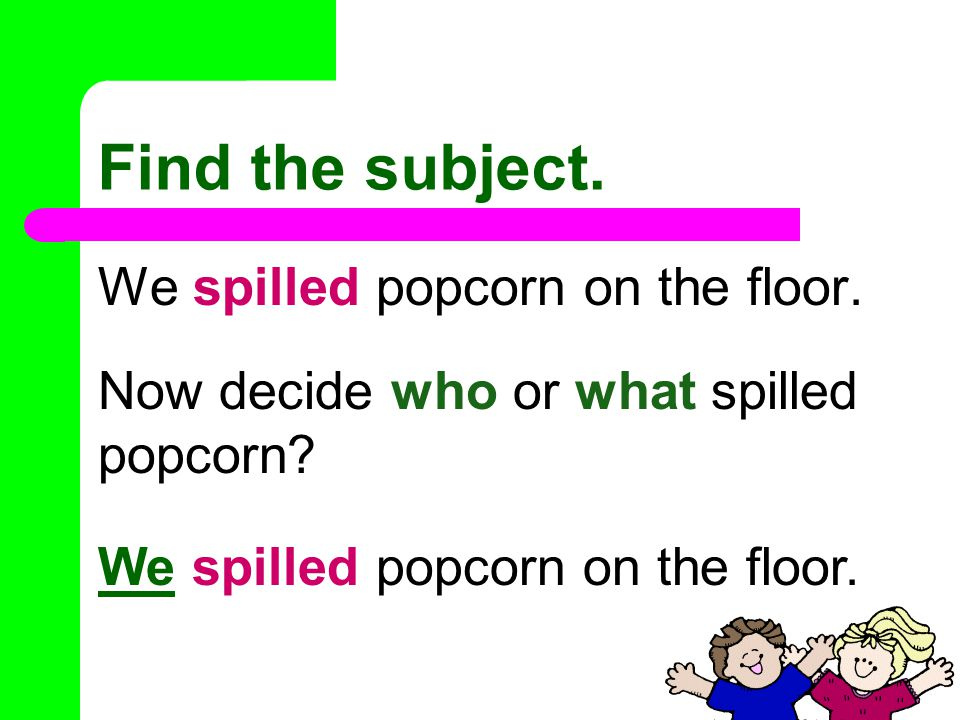 Let's try one. We spilled popcorn on the floor. What is the verb of this sentence.