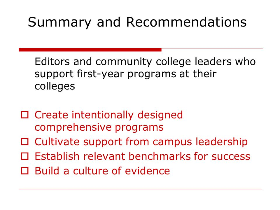 Summary and Recommendations Editors and community college leaders who support first-year programs at their colleges  Create intentionally designed comprehensive programs  Cultivate support from campus leadership  Establish relevant benchmarks for success  Build a culture of evidence