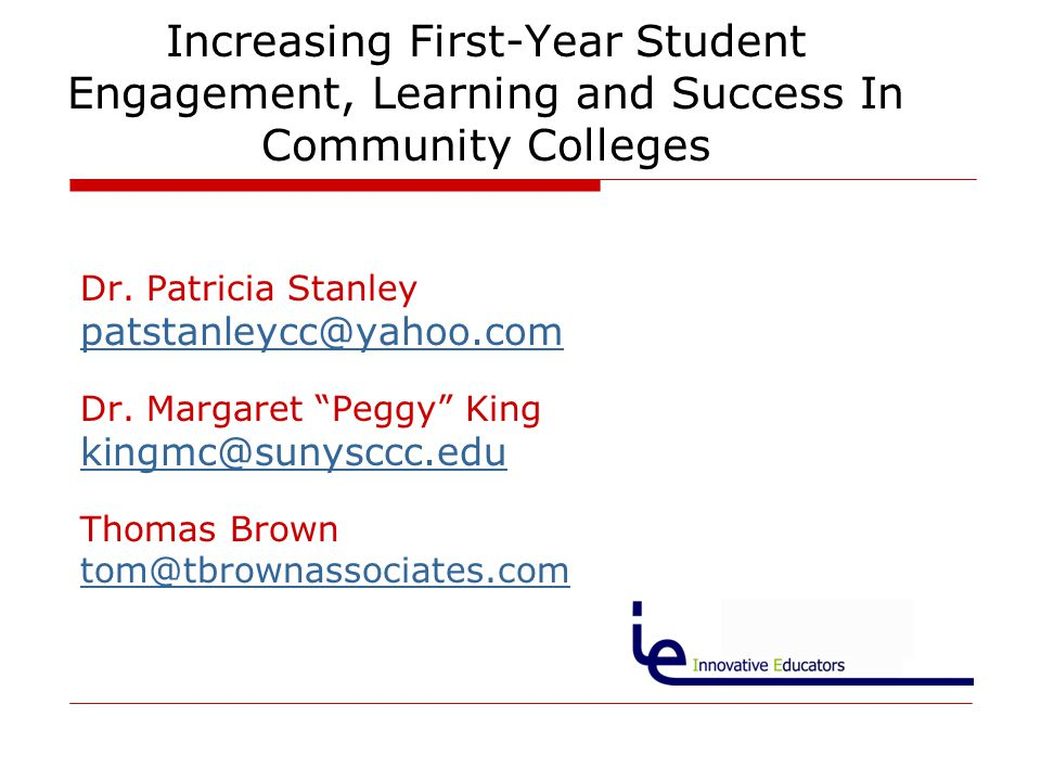 "Increasing First-Year Student Engagement, Learning and Success In Community Colleges Dr. Patricia Stanley patstanleycc@yahoo.com Dr. Margaret ""Peggy"""