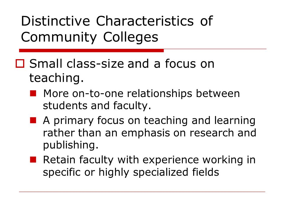 Distinctive Characteristics of Community Colleges  Small class-size and a focus on teaching. More on-to-one relationships between students and facult