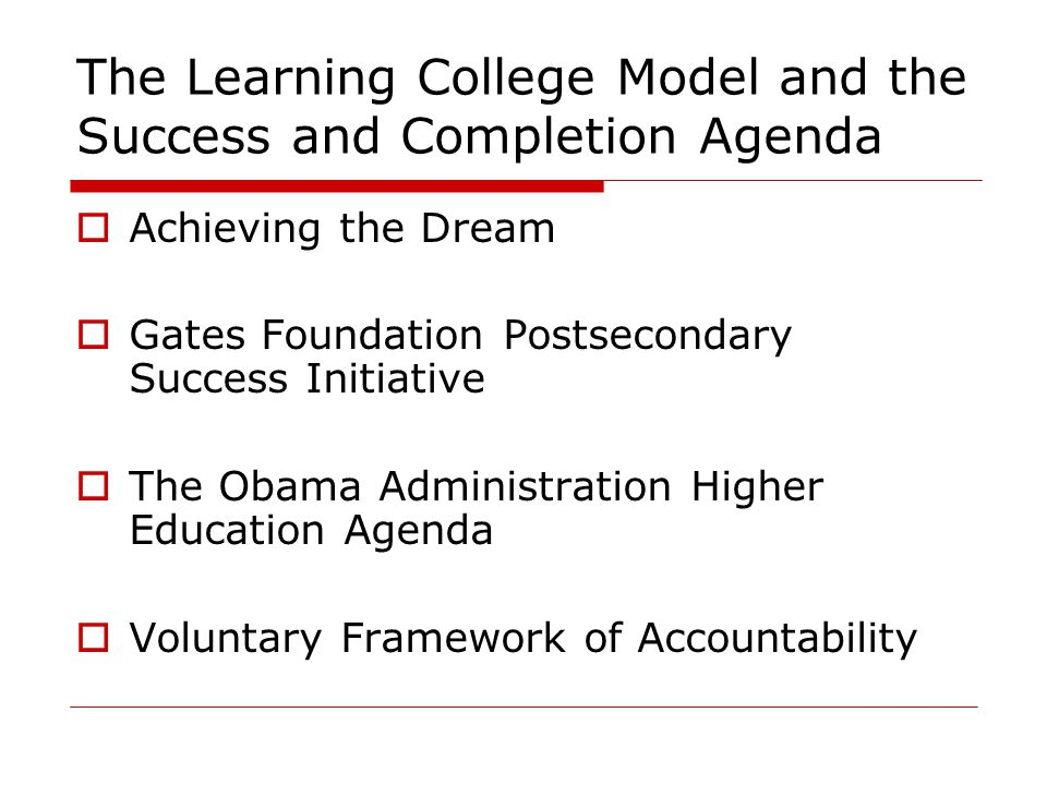 The Learning College Model and the Success and Completion Agenda  Achieving the Dream  Gates Foundation Postsecondary Success Initiative  The Obama Administration Higher Education Agenda  Voluntary Framework of Accountability