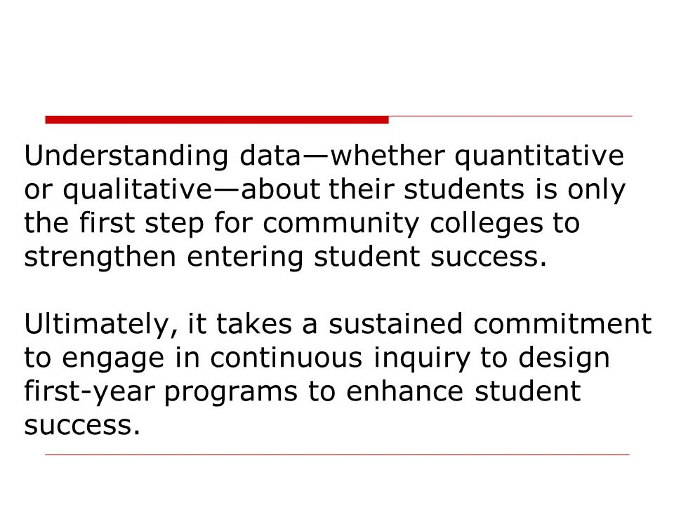 Understanding data—whether quantitative or qualitative—about their students is only the first step for community colleges to strengthen entering student success.
