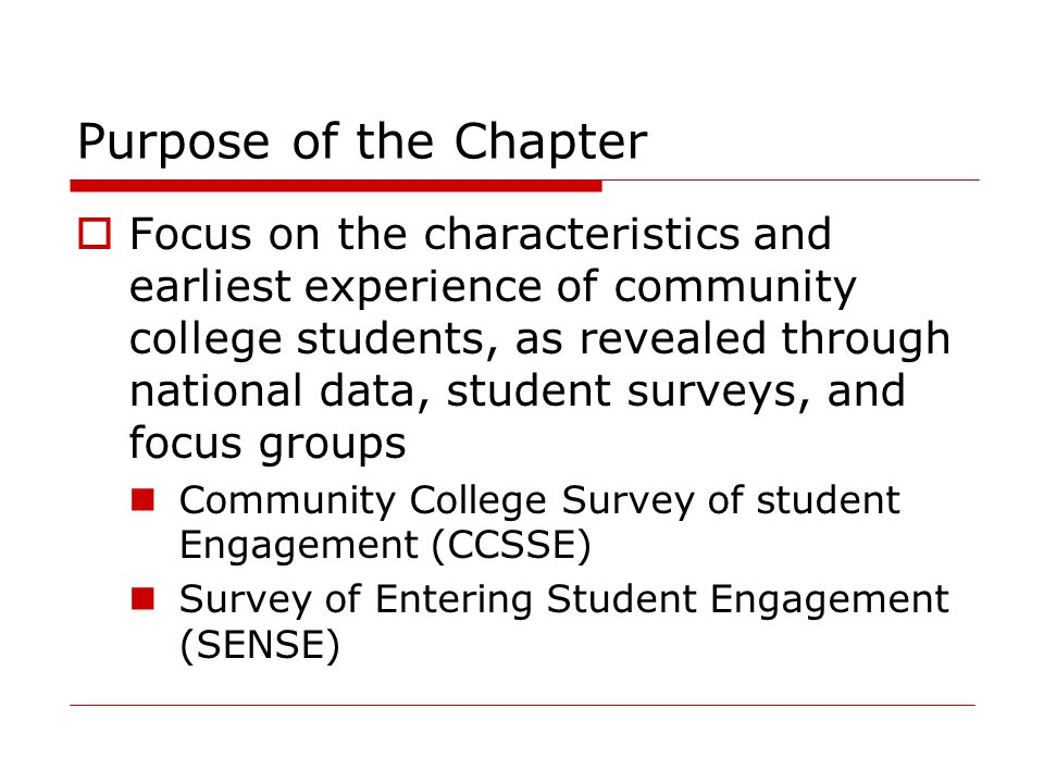 Purpose of the Chapter  Focus on the characteristics and earliest experience of community college students, as revealed through national data, student surveys, and focus groups Community College Survey of student Engagement (CCSSE) Survey of Entering Student Engagement (SENSE)