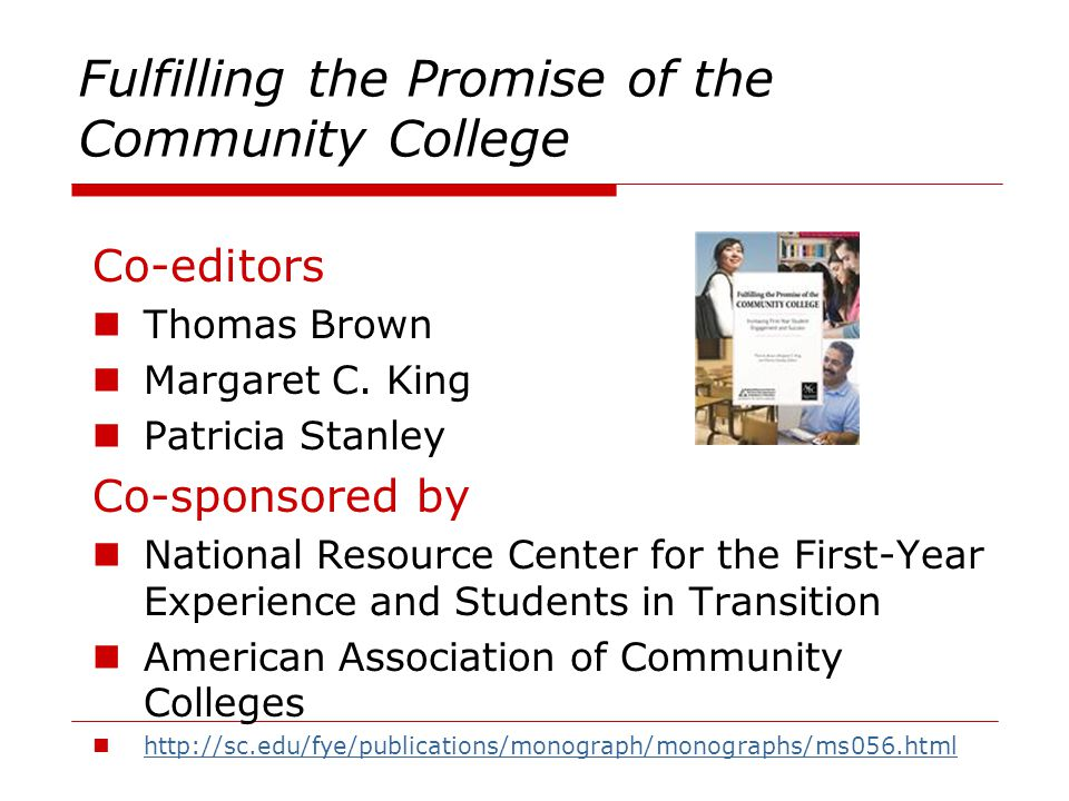 Fulfilling the Promise of the Community College Co-editors Thomas Brown Margaret C. King Patricia Stanley Co-sponsored by National Resource Center for